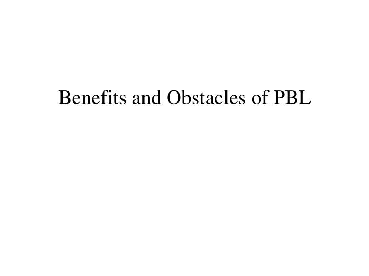 Benefits and Obstacles of PBL
