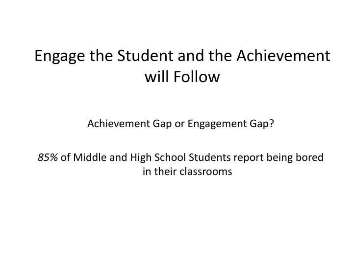 Engage the Student and the Achievement will Follow