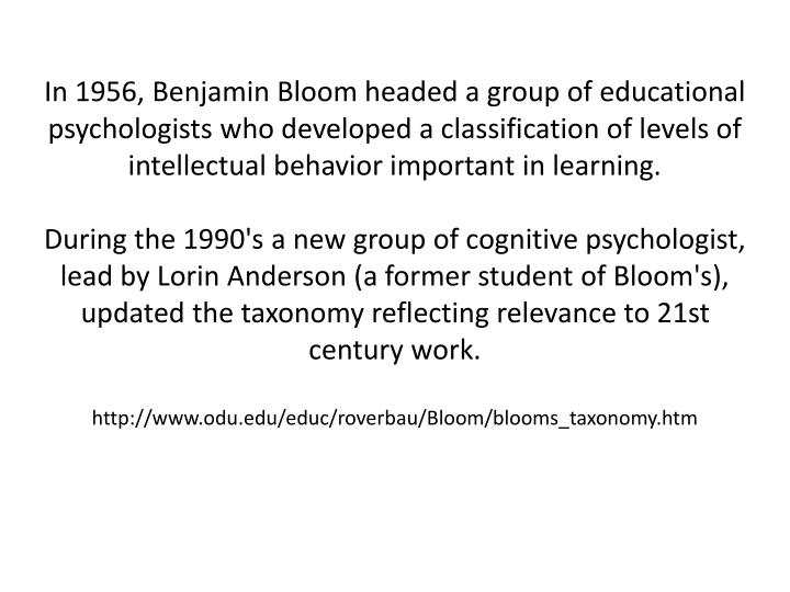 In 1956, Benjamin Bloom headed a group of educational psychologists who developed a classification of levels of intellectual behavior important in learning.