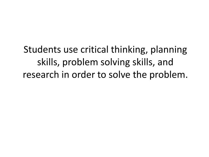Students use critical thinking, planning skills, problem solving skills, and research in order to solve the problem