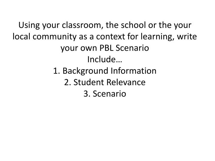 Using your classroom, the school or the your local community as a context for learning, write your own PBL Scenario