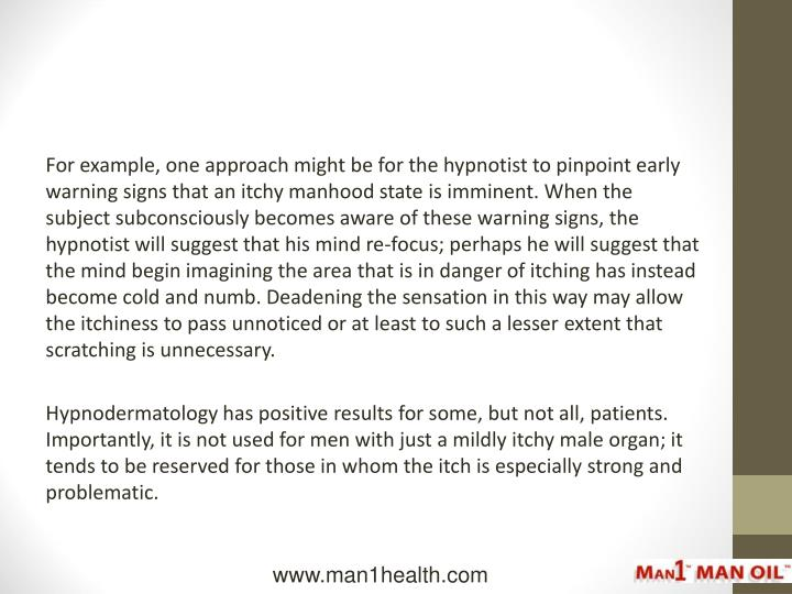 For example, one approach might be for the hypnotist to pinpoint early warning signs that an itchy manhood state is imminent. When the subject subconsciously becomes aware of these warning signs, the hypnotist will suggest that his mind re-focus; perhaps he will suggest that the mind begin imagining the area that is in danger of itching has instead become cold and numb. Deadening the sensation in this way may allow the itchiness to pass unnoticed or at least to such a lesser extent that scratching is unnecessary.
