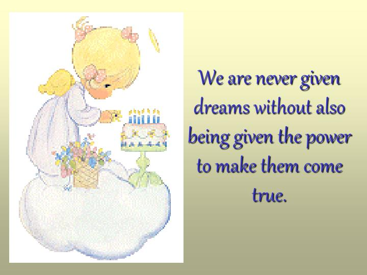 We are never given dreams without also being given the power to make them come true.
