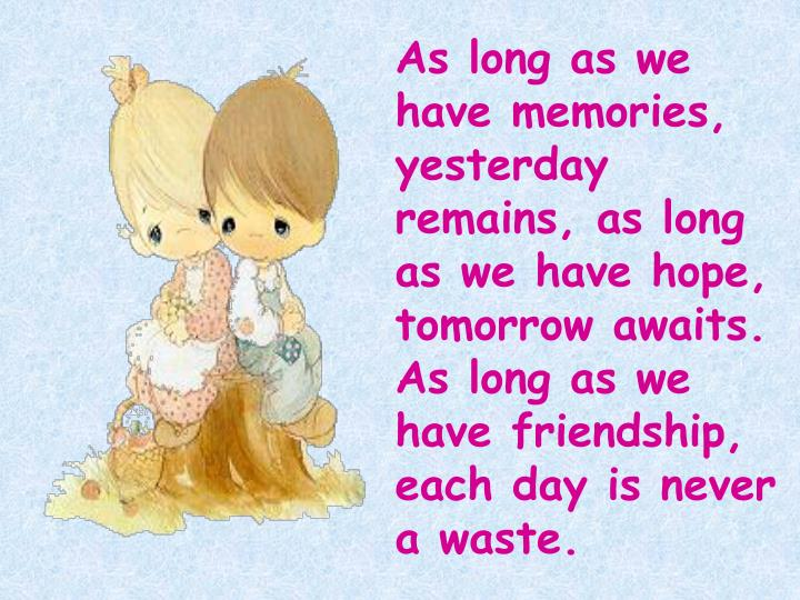 As long as we have memories, yesterday remains, as long as we have hope, tomorrow awaits. As long as we have friendship, each day is never a waste.