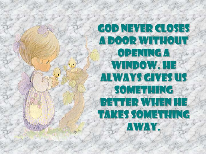 God never closes a door without opening a window. He always gives us something better when He takes something away.