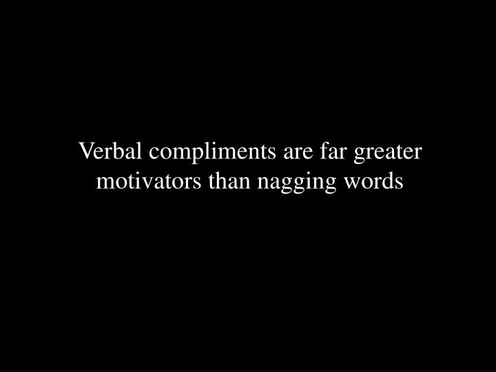 Verbal compliments are far greater motivators than nagging words