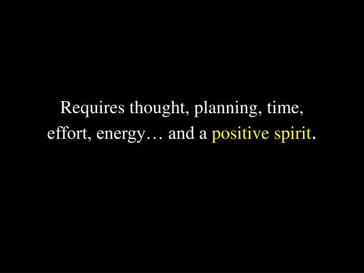 Requires thought, planning, time,