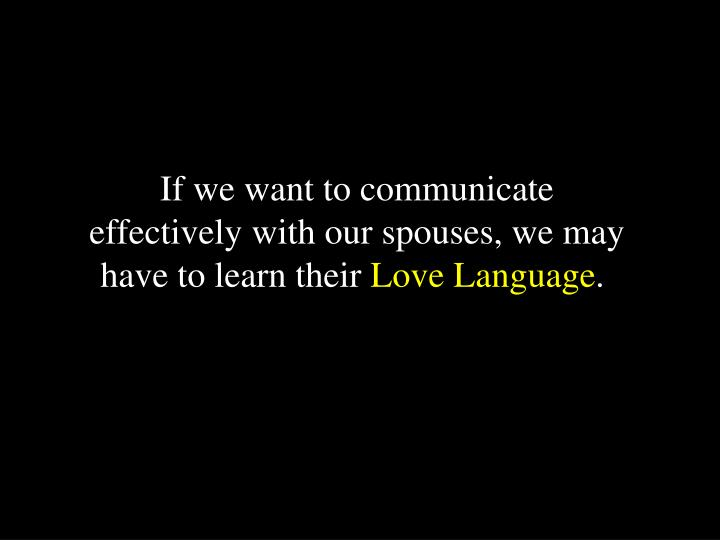 If we want to communicate effectively with our spouses, we may have to learn their