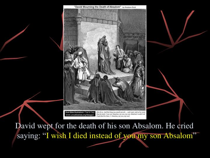 David wept for the death of his son Absalom. He cried saying: ""