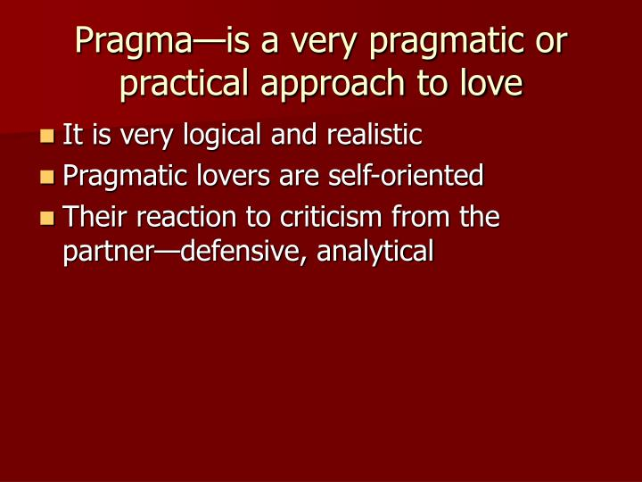 Pragma—is a very pragmatic or practical approach to love