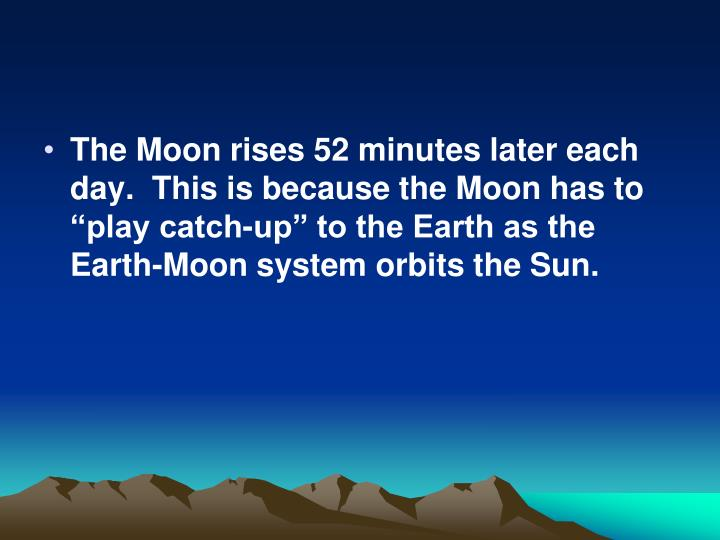 """The Moon rises 52 minutes later each day.  This is because the Moon has to """"play catch-up"""" to the Earth as the Earth-Moon system orbits the Sun."""