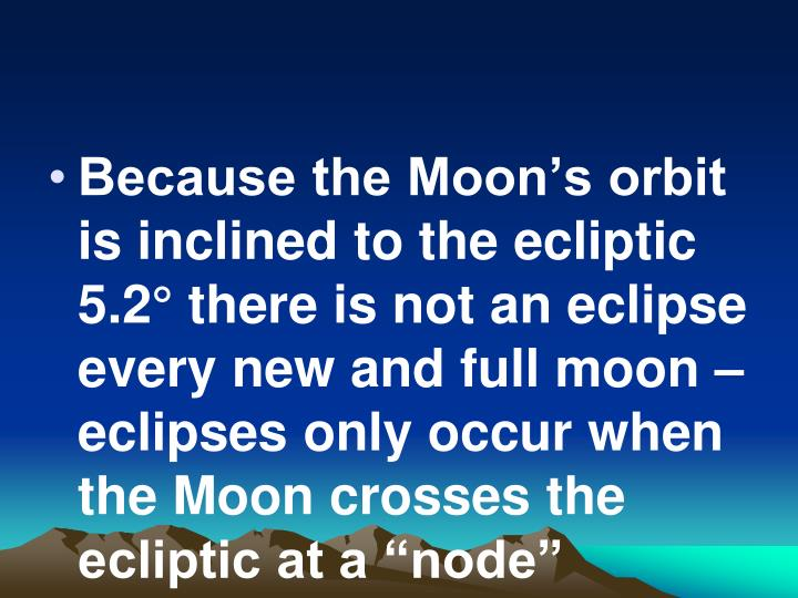 """Because the Moon's orbit is inclined to the ecliptic 5.2° there is not an eclipse every new and full moon – eclipses only occur when the Moon crosses the ecliptic at a """"node"""""""