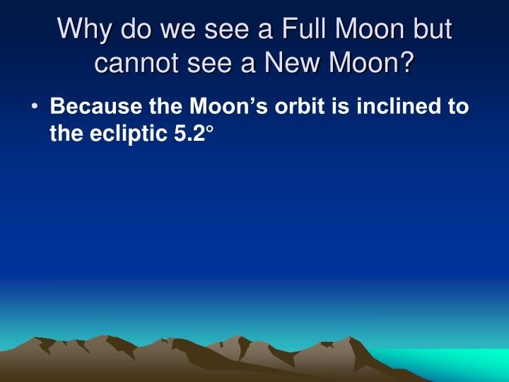 Why do we see a Full Moon but cannot see a New Moon?