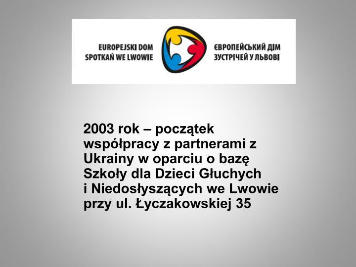 2003 rok – początek współpracy z partnerami z Ukrainy w oparciu o bazę Szkoły dla Dzieci Głu...