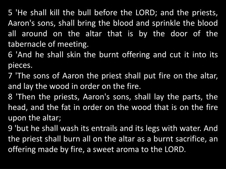 5 'He shall kill the bull before the LORD; and the priests, Aaron's sons, shall bring the blood and sprinkle the blood all around on the altar that is by the door of the tabernacle of meeting.