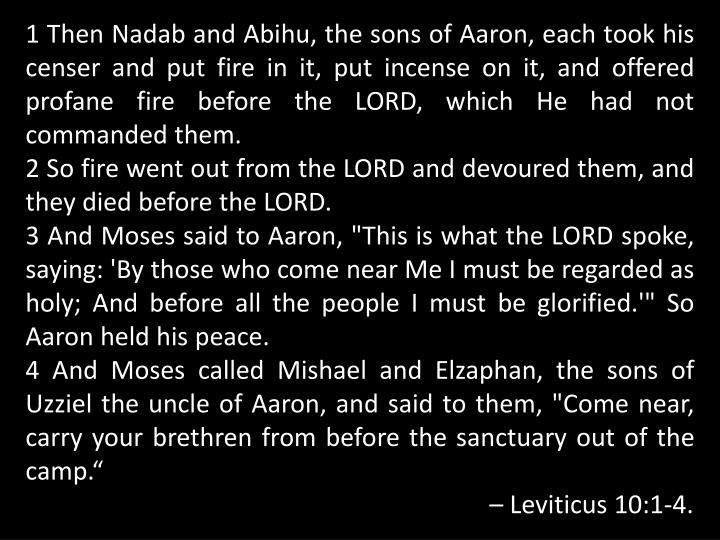 1 Then Nadab and Abihu, the sons of Aaron, each took his censer and put fire in it, put incense on it, and offered profane fire before the LORD, which He had not commanded them.