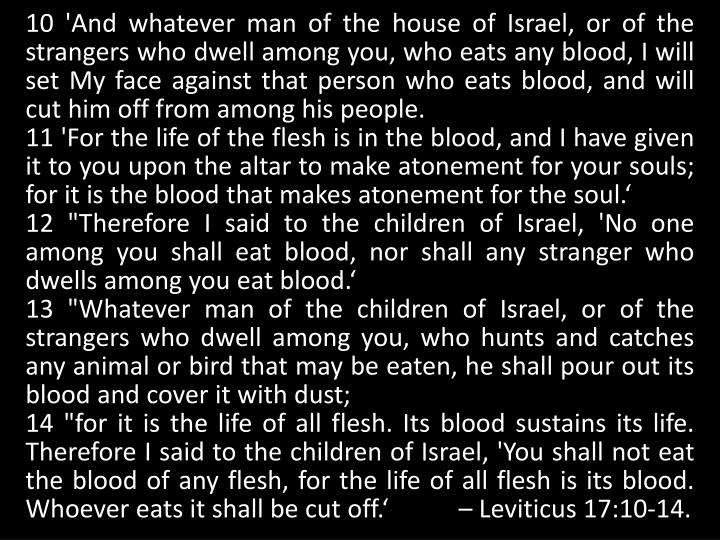 10 'And whatever man of the house of Israel, or of the strangers who dwell among you, who eats any blood, I will set My face against that person who eats blood, and will cut him off from among his people.