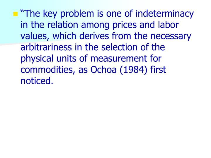 """""""The key problem is one of indeterminacy in the relation among prices and labor values, which derives from the necessary arbitrariness in the selection of the physical units of measurement for commodities, as Ochoa (1984) first noticed."""