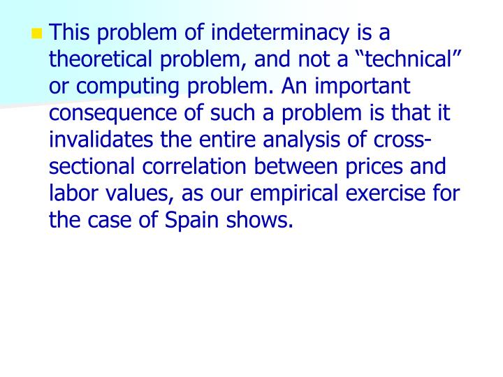 """This problem of indeterminacy is a theoretical problem, and not a """"technical"""" or computing problem. An important consequence of such a problem is that it invalidates the entire analysis of cross-sectional correlation between prices and labor values, as our empirical exercise for the case of Spain shows."""