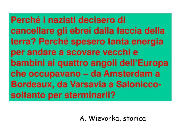 Perché i nazisti decisero di cancellare gli ebrei dalla faccia della terra? Perché spesero tanta energia per andare a scovare vecchi e bambini ai quattro angoli dell'Europa che occupavano – da Amsterdam a Bordeaux, da Varsavia a Salonicco- soltanto per sterminarli?