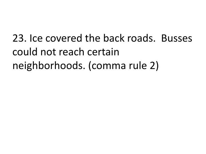 23. Ice covered the back roads.  Busses could not reach certain neighborhoods. (comma rule 2)