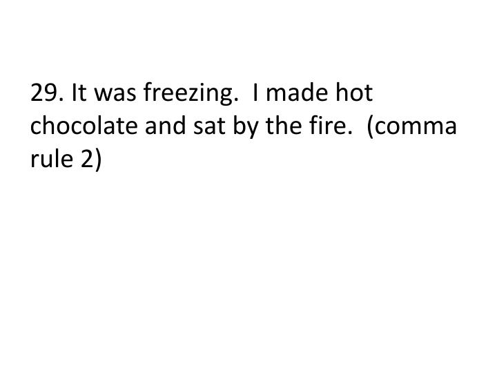 29. It was freezing.  I made hot chocolate and sat by the fire.  (comma rule 2)
