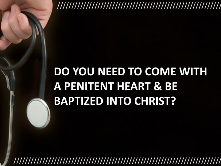 Do you need to come with a penitent heart & be baptized into Christ?