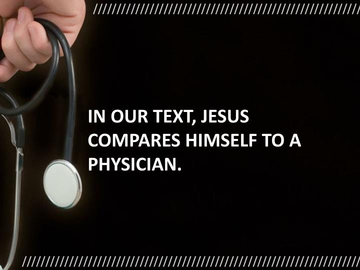 In our text, Jesus compares himself to a physician.
