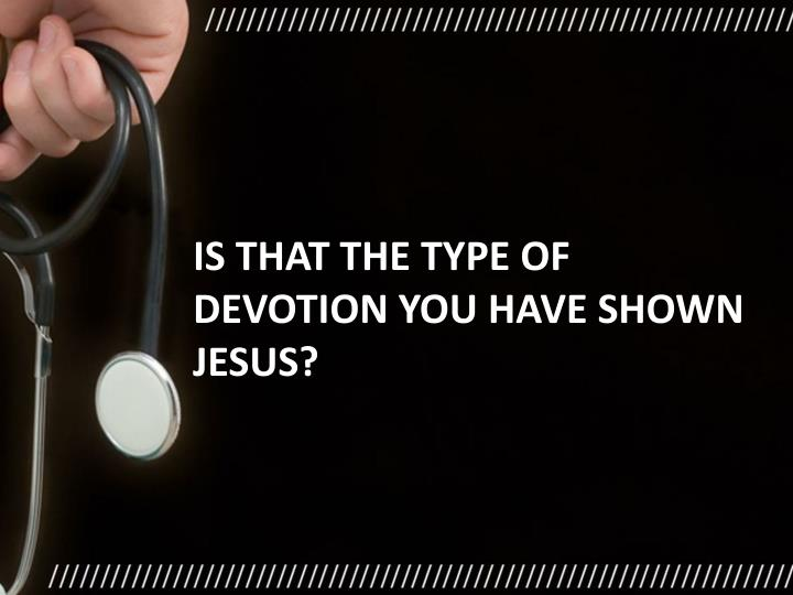 Is that the type of devotion you have shown Jesus?