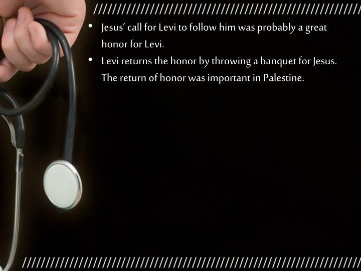 Jesus' call for Levi to follow him was probably a great honor for Levi.