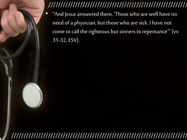 """""""And Jesus answered them, 'Those who are well have no need of a physician, but those who are sick. I have not come to call the righteous but sinners to repentance'"""" (vv 31-32, ESV)."""
