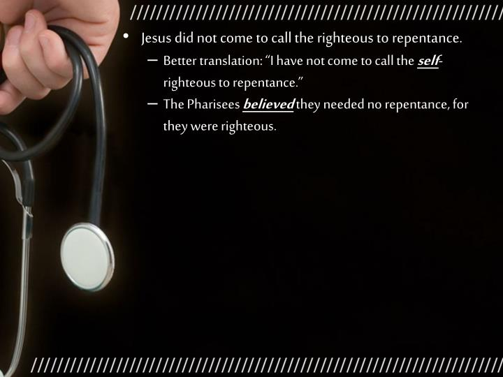 Jesus did not come to call the righteous to repentance.