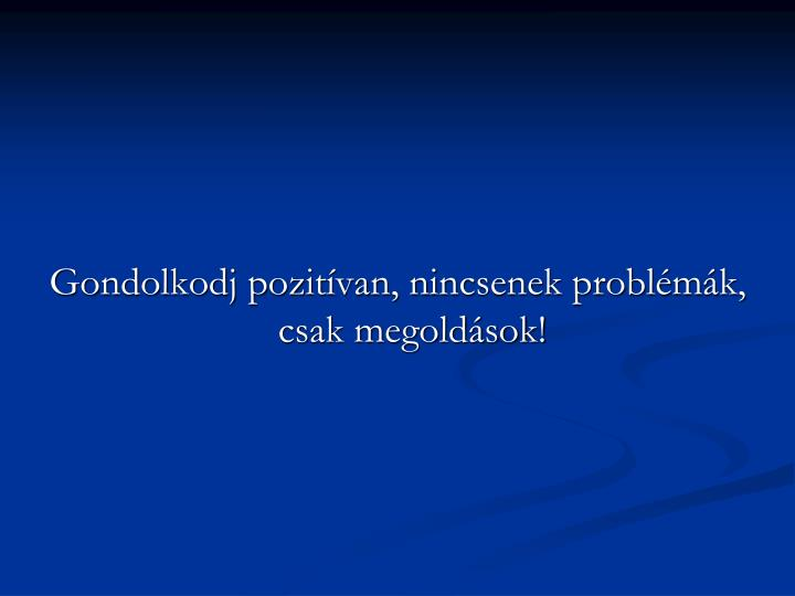 Gondolkodj pozitívan, nincsenek problémák, csak megoldások!