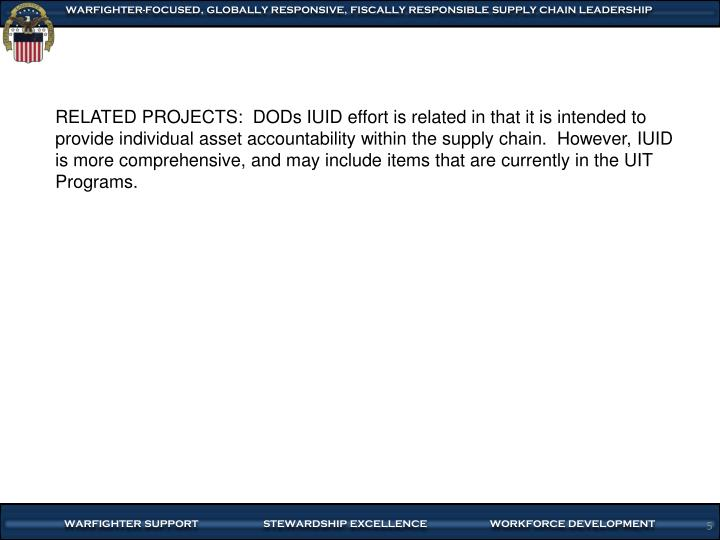 RELATED PROJECTS:  DODs IUID effort is related in that it is intended to provide individual asset accountability within the supply chain.  However, IUID is more comprehensive, and may include items that are currently in the UIT Programs.