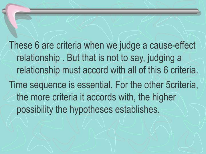 These 6 are criteria when we judge a cause-effect relationship . But that is not to say, judging a relationship must accord with all of this 6 criteria.