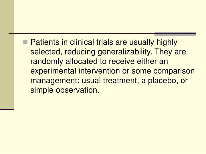 Patients in clinical trials are usually highly selected, reducing generalizability. They are randomly allocated to receive either an experimental intervention or some comparison management: usual treatment, a placebo, or simple observation.