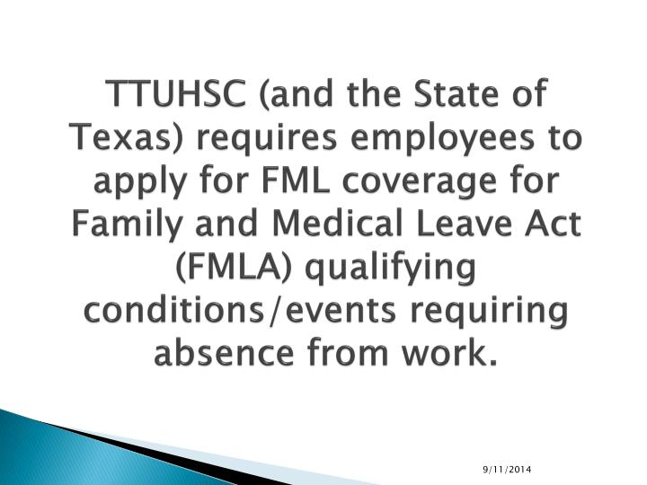 TTUHSC (and the State of Texas) requires employees to apply for FML coverage for Family and Medical Leave Act (FMLA) qualifying conditions/events requiring absence from work.