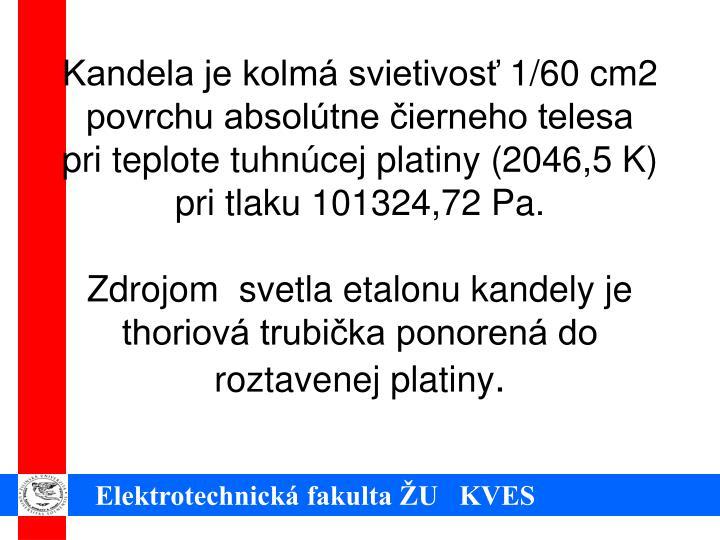 Kandela je kolmá svietivosť 1/60 cm2 povrchu absolútne čierneho telesa pri teplote tuhnúcej platiny (2046,5 K) pri tlaku 101324,72 Pa.
