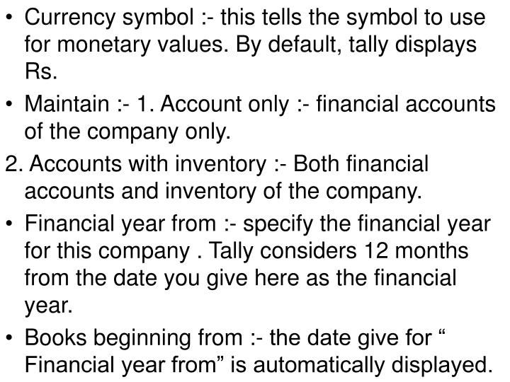 Currency symbol :- this tells the symbol to use for monetary values. By default, tally displays Rs.