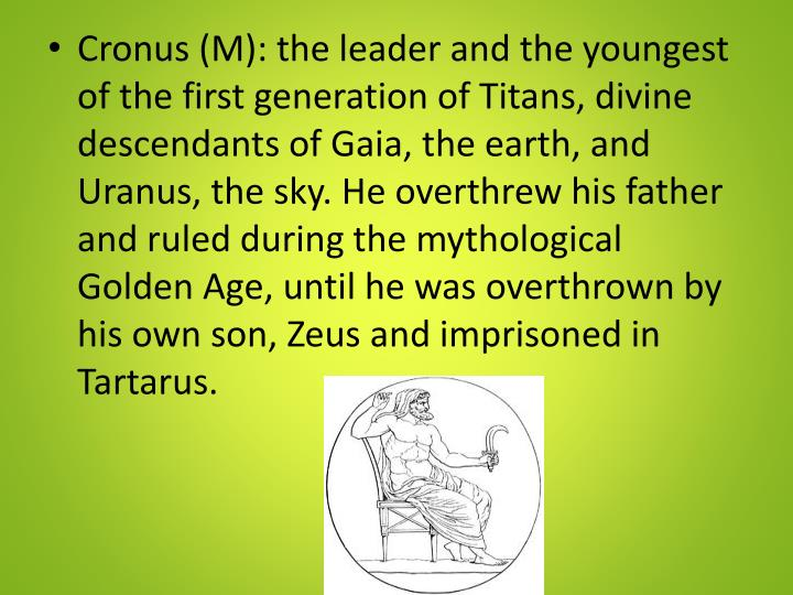 Cronus (M): the leader and the youngest of the first generation of Titans, divine descendants of Gaia, the earth, and Uranus, the sky. He overthrew his father and ruled during the mythological Golden Age, until he was overthrown by his own son, Zeus and imprisoned in