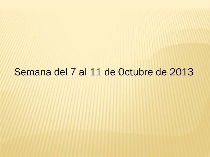 Semana del 7 al 11 de Octubre de 2013