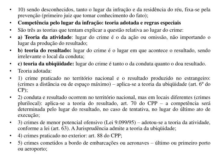 10) sendo desconhecidos, tanto o lugar da infração e da residência do réu, fixa-se pela prevenção (primeiro juiz que tomar conhecimento do fato);