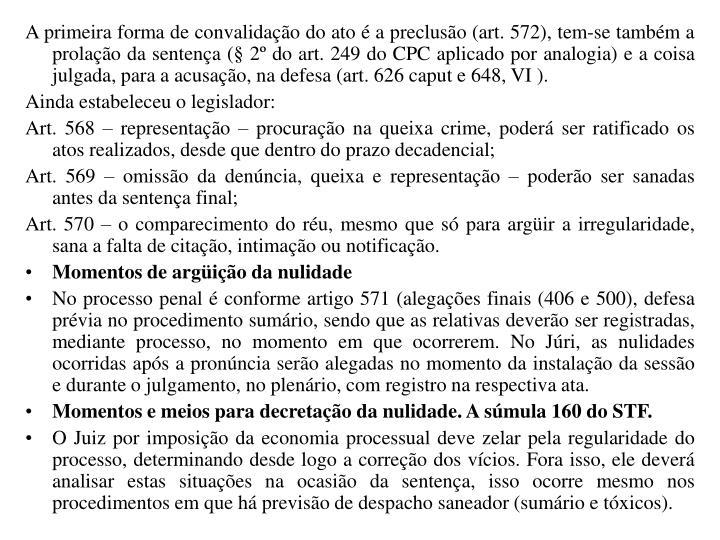 A primeira forma de convalidação do ato é a preclusão (art. 572), tem-se também a prolação da sentença (§ 2º do art. 249 do CPC aplicado por analogia) e a coisa julgada, para a acusação, na defesa (art. 626 caput e 648, VI ).