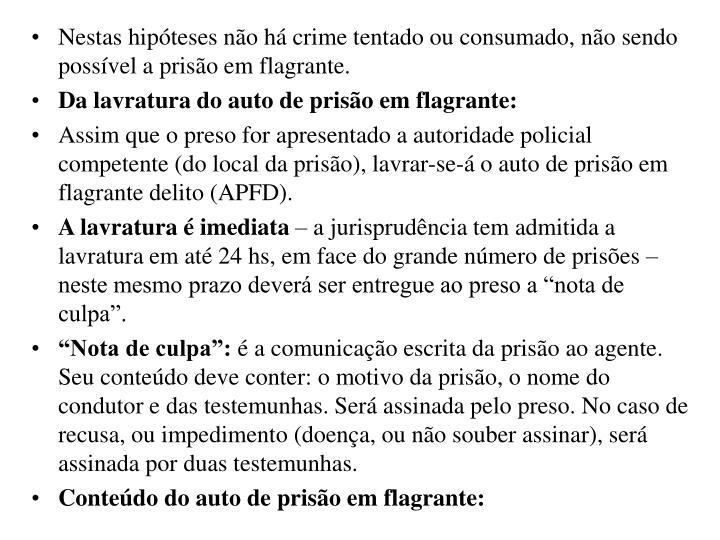 Nestas hipóteses não há crime tentado ou consumado, não sendo possível a prisão em flagrante.