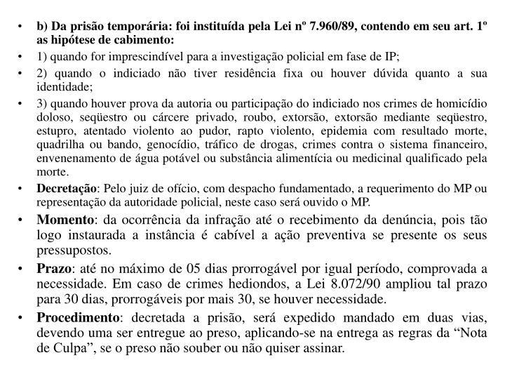 b) Da prisão temporária: foi instituída pela Lei nº 7.960/89, contendo em seu art. 1º as hipótese de cabimento: