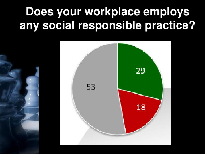 Does your workplace employs any social responsible practice