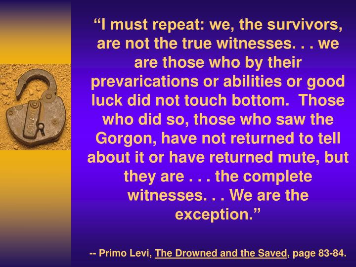 """""""I must repeat: we, the survivors, are not the true witnesses. . . we are those who by their prevarications or abilities or good luck did not touch bottom.  Those who did so, those who saw the Gorgon, have not returned to tell about it or have returned mute, but they are . . . the complete witnesses. . . We are the exception."""""""