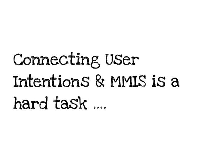 Connecting User Intentions & MMIS is a hard task ….