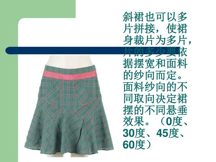 斜裙也可以多片拼接,使裙身裁片为多片,片的多少要依据摆宽和面料的纱向而定。面料纱向的不同取向决定裙摆的不同悬垂效果。(