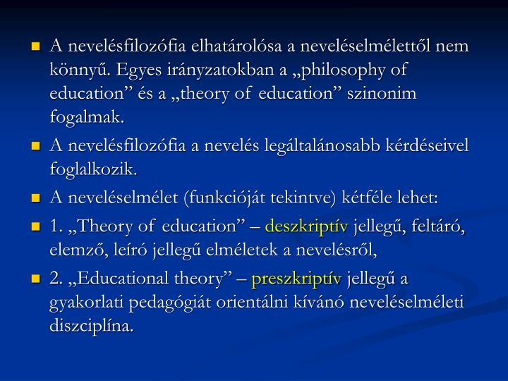 """A nevelésfilozófia elhatárolósa a neveléselmélettől nem könnyű. Egyes irányzatokban a """"philosophy of education"""" és a """"theory of education"""" szinonim fogalmak."""